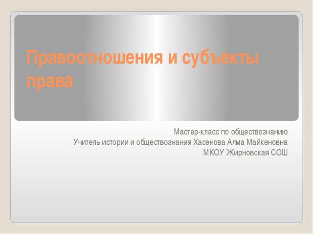 Правоотношения и субъекты права Мастер-класс по обществознанию Учитель истори...