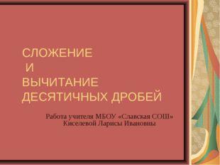СЛОЖЕНИЕ И ВЫЧИТАНИЕ ДЕСЯТИЧНЫХ ДРОБЕЙ Работа учителя МБОУ «Славская СОШ» Кис