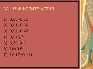 №1 Вычислите устно 1) 0,25+0,75 2) 3,01+0,09 3) 0,02+0,98 4) 8,9+5,7 5) 5,78+