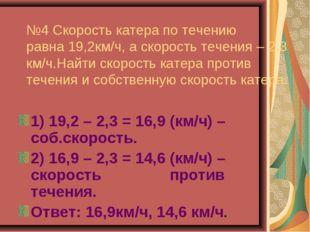 №4 Скорость катера по течению равна 19,2км/ч, а скорость течения – 2,3 км/ч.Н