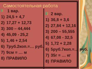 Самостоятельная работа 1 вар. 24,5 + 4,7 17,27 + 12,73 300 – 44,444 45,09 - 2