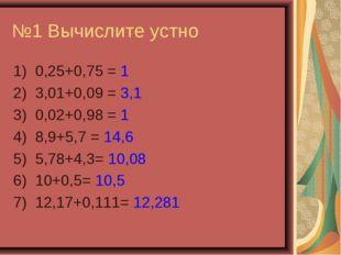 №1 Вычислите устно 1) 0,25+0,75 = 1 2) 3,01+0,09 = 3,1 3) 0,02+0,98 = 1 4) 8,