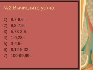 №2 Вычислите устно 1) 9,7-9,6 = 2) 8,2-7,9= 3) 5,78-3,5= 4) 1-0,23= 5) 3-2,5=
