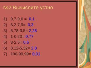 №2 Вычислите устно 1) 9,7-9,6 = 0,1 2) 8,2-7,9= 0,3 3) 5,78-3,5= 2,28 4) 1-0,