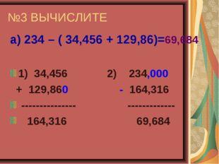 №3 ВЫЧИСЛИТЕ а) 234 – ( 34,456 + 129,86)=69,684 1) 34,456 2) 234,000 + 129,86