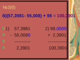 №3(б) б)(57,3981- 55,008) + 98 = 100,3901 1) 57,3981 2) 98,0000 - 55,0080 + 2
