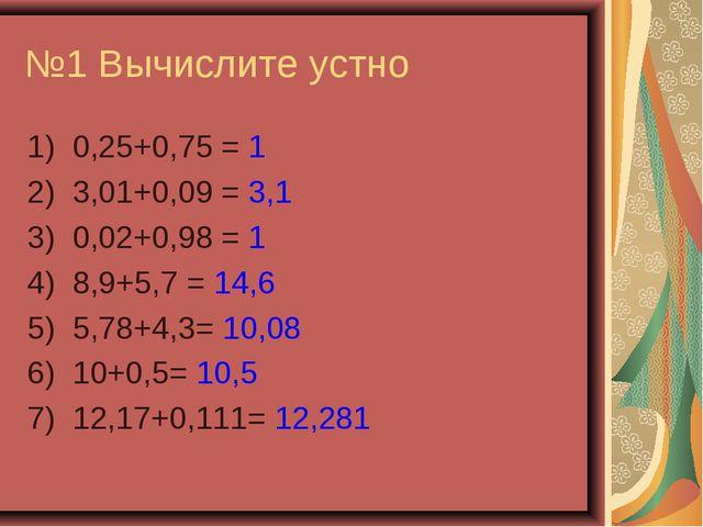 №1 Вычислите устно 1) 0,25+0,75 = 1 2) 3,01+0,09 = 3,1 3) 0,02+0,98 = 1 4) 8,...