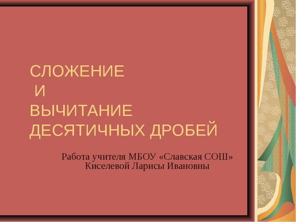 СЛОЖЕНИЕ И ВЫЧИТАНИЕ ДЕСЯТИЧНЫХ ДРОБЕЙ Работа учителя МБОУ «Славская СОШ» Кис...