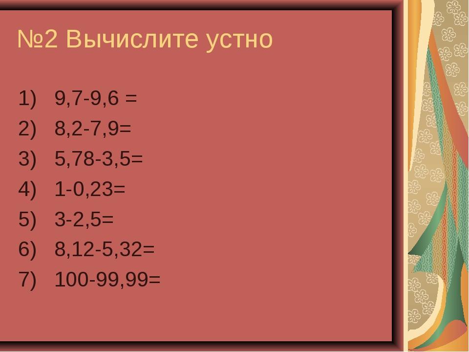 №2 Вычислите устно 1) 9,7-9,6 = 2) 8,2-7,9= 3) 5,78-3,5= 4) 1-0,23= 5) 3-2,5=...