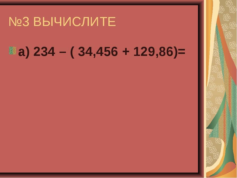 №3 ВЫЧИСЛИТЕ а) 234 – ( 34,456 + 129,86)=