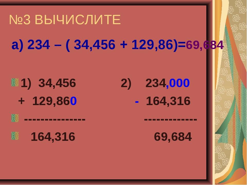 №3 ВЫЧИСЛИТЕ а) 234 – ( 34,456 + 129,86)=69,684 1) 34,456 2) 234,000 + 129,86...