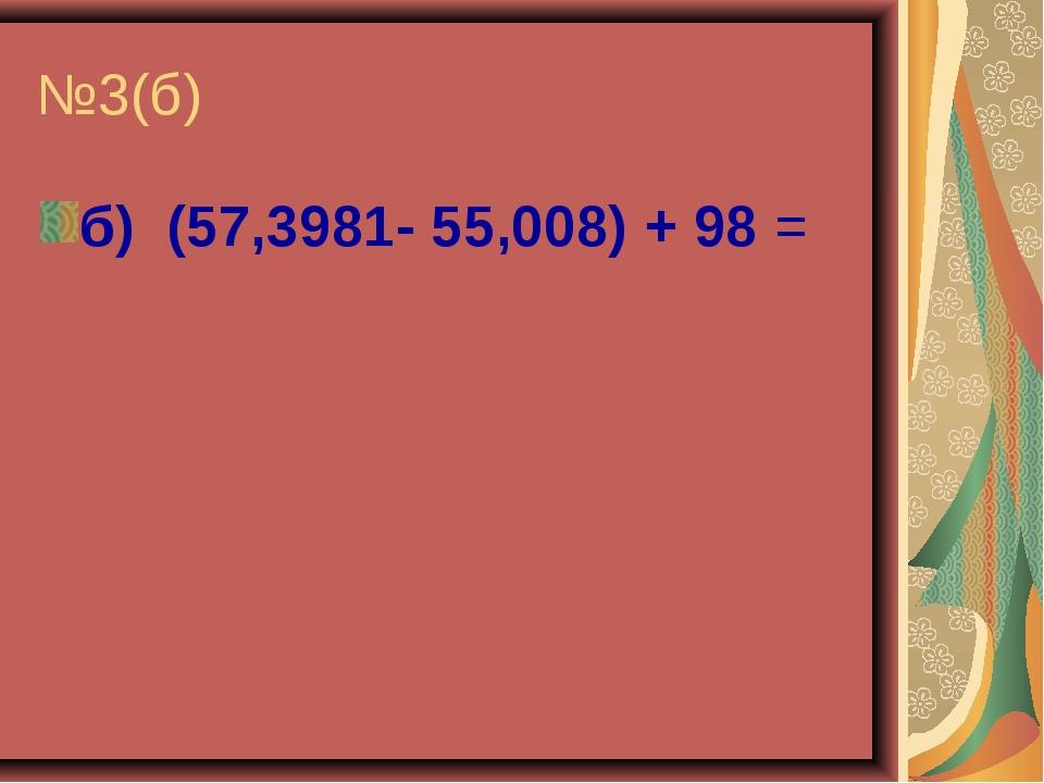 №3(б) б) (57,3981- 55,008) + 98 =