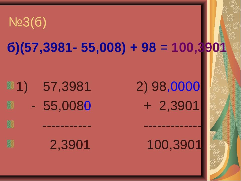 №3(б) б)(57,3981- 55,008) + 98 = 100,3901 1) 57,3981 2) 98,0000 - 55,0080 + 2...