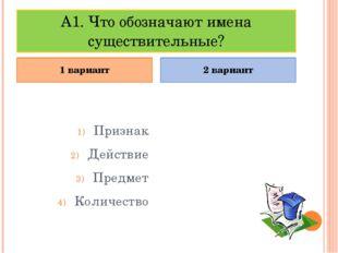 А1. Что обозначают имена существительные? Признак Действие Предмет Количество