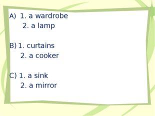 1. a wardrobe 2. a lamp 1. curtains 2. a cooker C) 1. a sink 2. a mirror