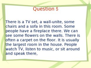 Question 5 There is a TV set, a wall-unite, some chairs and a sofa in this ro