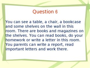 Question 6 You can see a table, a chair, a bookcase and some shelves on the w