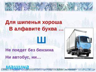 Для шипенья хороша В алфавите буква … Ш Не поедет без бензина Ни автобус, ни…