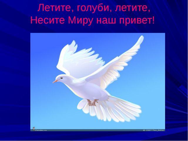 Летите, голуби, летите, Несите Миру наш привет!