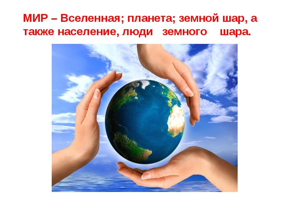 МИР – Вселенная; планета; земной шар, а также население, люди земного шара.
