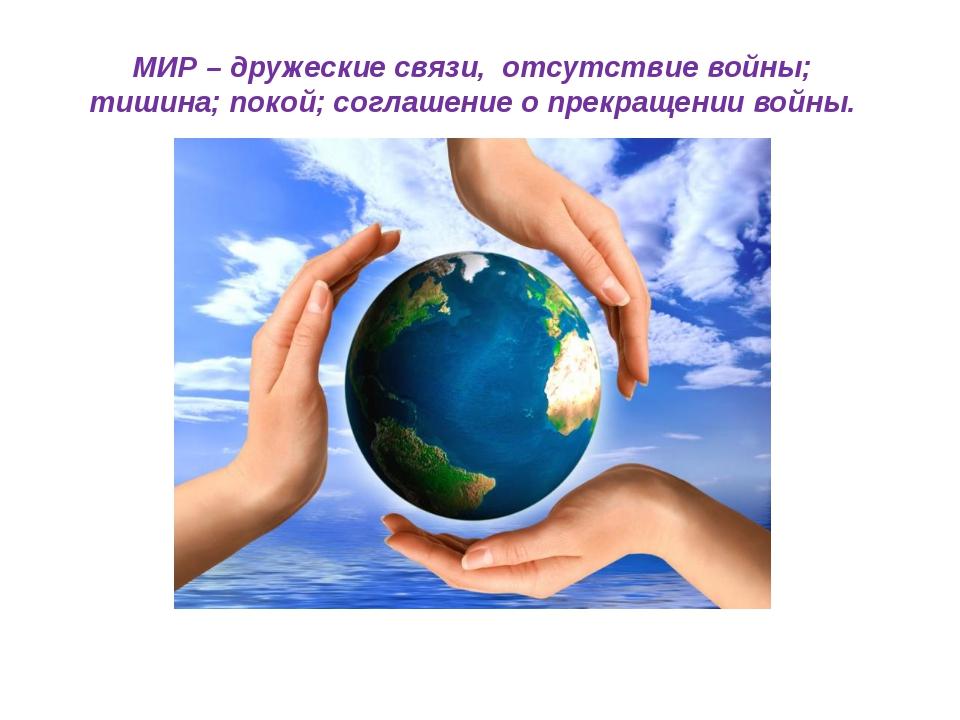МИР – дружеские связи, отсутствие войны; тишина; покой; соглашение о прекраще...
