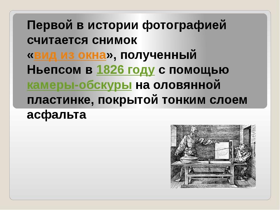 Первой в истории фотографией считается снимок «вид из окна», полученный Ньеп...