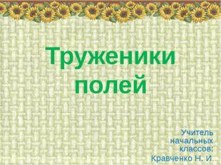 Труженики полей Учитель начальных классов: Кравченко Н. И.