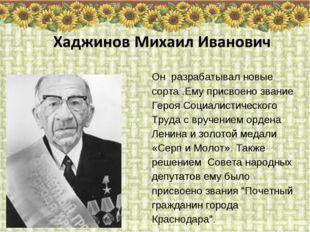 Он разрабатывал новые сорта .Ему присвоено звание Героя Социалистического Тру