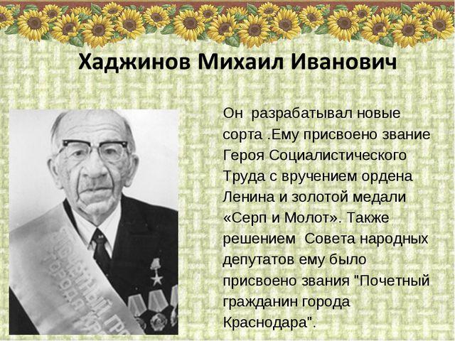 Он разрабатывал новые сорта .Ему присвоено звание Героя Социалистического Тру...