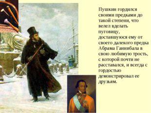 Пушкин гордился своими предками до такой степени, что велел вделать пуговицу,