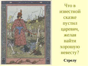 Что в известной сказке пустил царевич, желая найти хорошую невесту? Стрелу