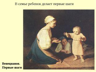 В семье ребенок делает первые шаги Венецианов. Первые шаги