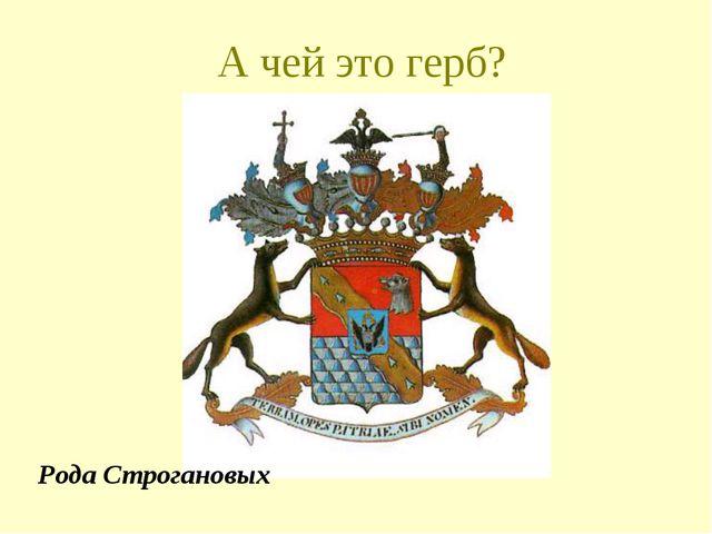 А чей это герб? Рода Строгановых