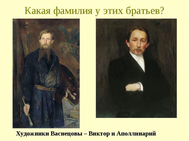 Какая фамилия у этих братьев? Художники Васнецовы – Виктор и Аполлинарий