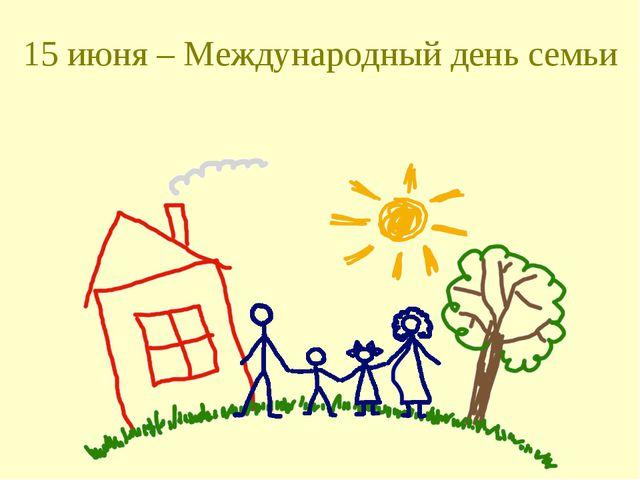 15 июня – Международный день семьи