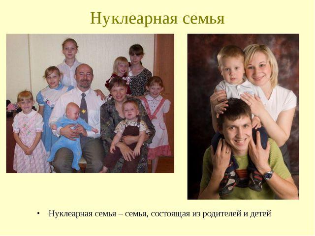 Нуклеарная семья Нуклеарная семья – семья, состоящая из родителей и детей