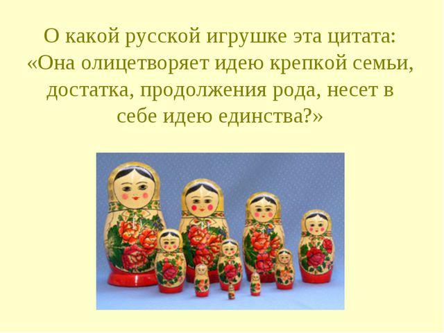 О какой русской игрушке эта цитата: «Она олицетворяет идею крепкой семьи, дос...