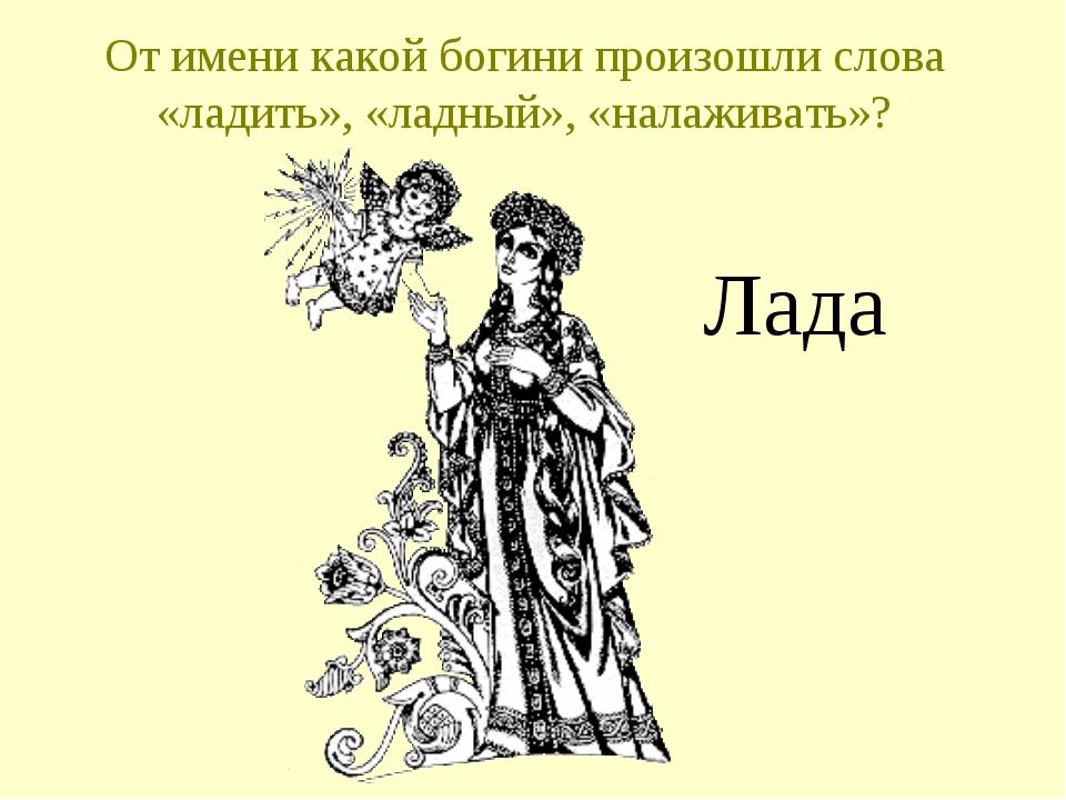 От имени какой богини произошли слова «ладить», «ладный», «налаживать»? Лада