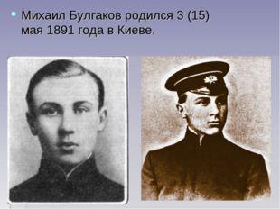 Михаил Булгаков родился 3 (15) мая1891 годав Киеве.