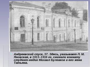 Андреевский спуск, 37. Здесь, указывает Л. М. Яновская, в 1913–1916гг. снима