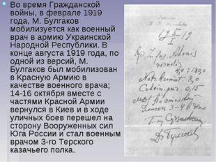 Во времяГражданской войны, в феврале1919 года, М. Булгаков мобилизуется как