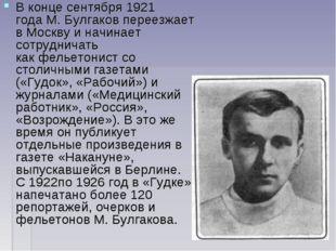 В конце сентября1921 годаМ. Булгаков переезжает вМосквуи начинает сотрудн