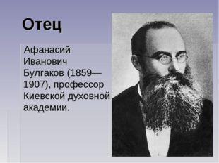 Отец Афанасий Иванович Булгаков(1859—1907), профессор Киевской духовной акад