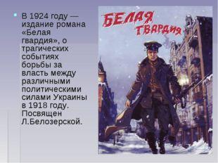 В1924 году— издание романа «Белая гвардия», о трагических событиях борьбы з