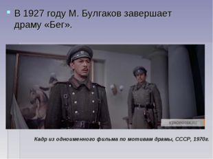 В1927 годуМ. Булгаков завершает драму «Бег». Кадр из одноименного фильма по