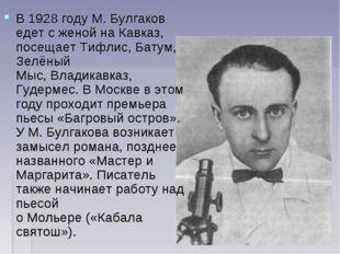 В1928 годуМ. Булгаков едет с женой на Кавказ, посещаетТифлис,Батум,Зелён