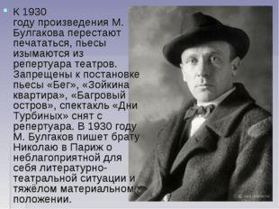 К1930 годупроизведения М. Булгакова перестают печататься, пьесы изымаются и
