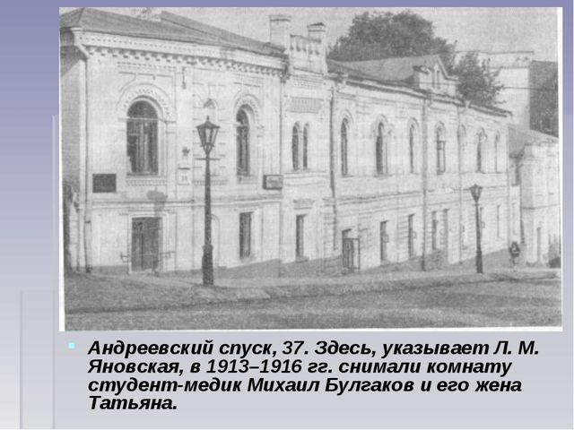 Андреевский спуск, 37. Здесь, указывает Л. М. Яновская, в 1913–1916гг. снима...
