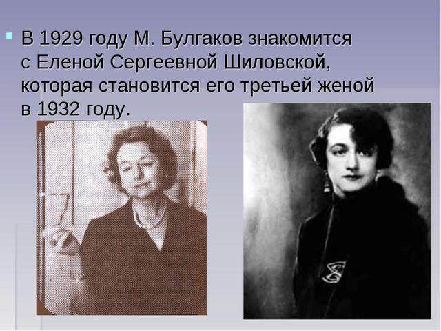 В1929 годуМ. Булгаков знакомится сЕленой Сергеевной Шиловской, которая ста...