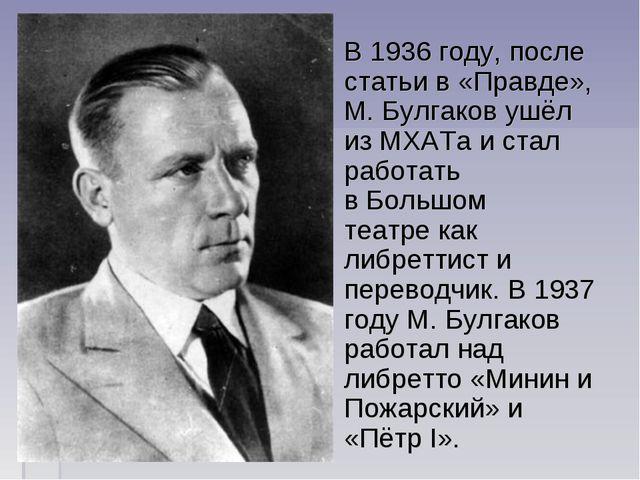 В1936 году, после статьи в «Правде», М. Булгаков ушёл из МХАТа и стал работа...